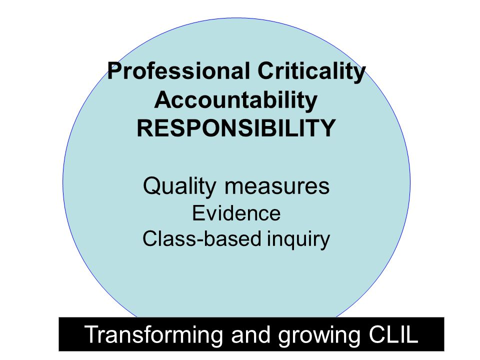 Professional Criticality Accountability RESPONSIBILITY Quality measures Evidence Class-based inquiry Transforming and growing CLIL