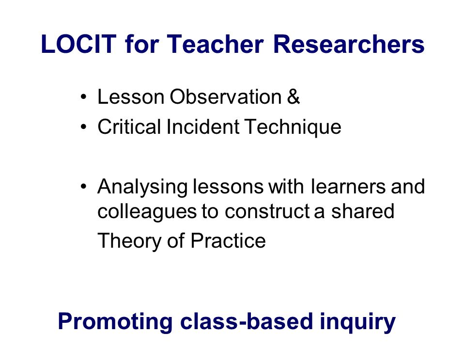 LOCIT for Teacher Researchers Lesson Observation & Critical Incident Technique Analysing lessons with learners and colleagues to construct a shared Th