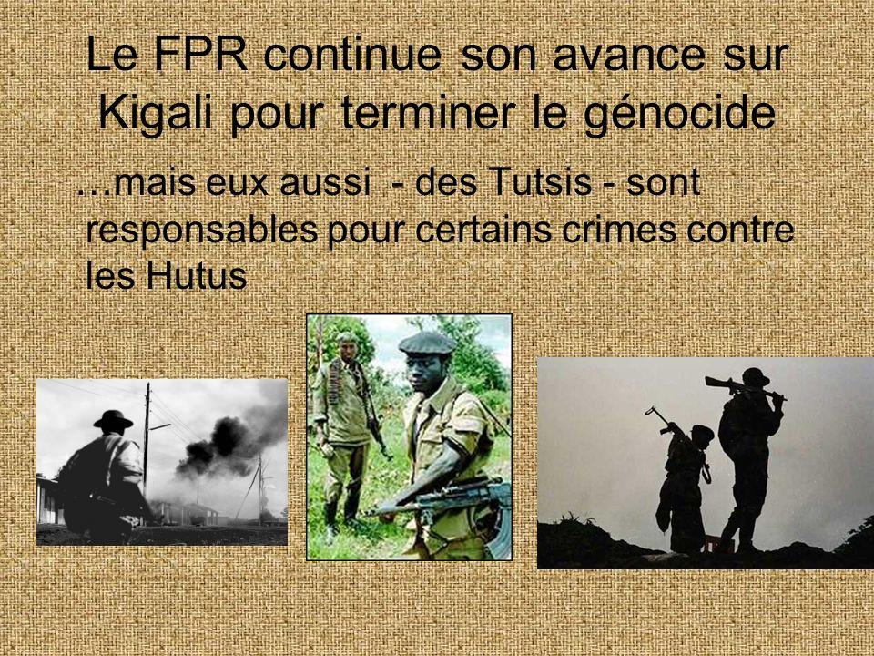 Le FPR continue son avance sur Kigali pour terminer le génocide …mais eux aussi - des Tutsis - sont responsables pour certains crimes contre les Hutus