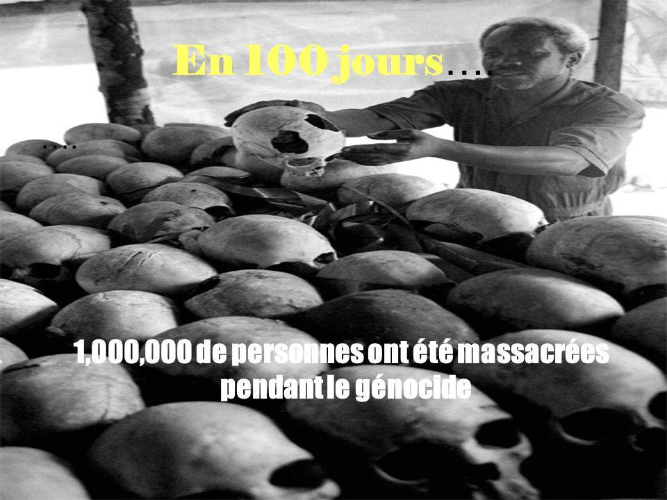 En 100 jours …. …. 1,000,000 de personnes ont été massacrées pendant le génocide