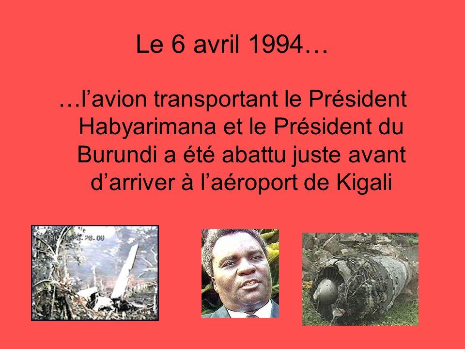 Le 6 avril 1994… …lavion transportant le Président Habyarimana et le Président du Burundi a été abattu juste avant darriver à laéroport de Kigali