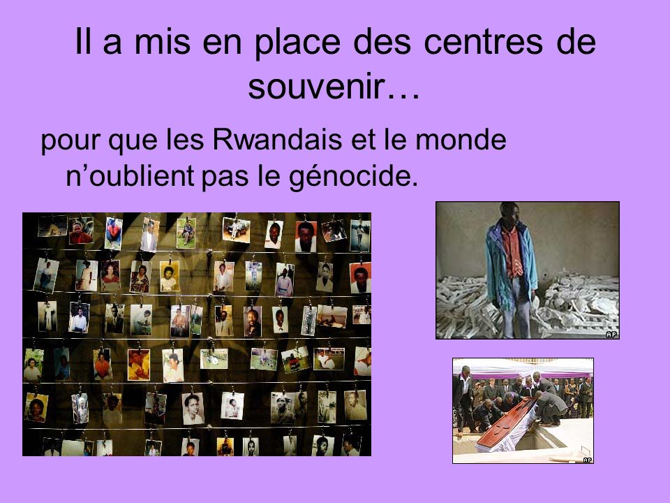 Il a mis en place des centres de souvenir… pour que les Rwandais et le monde noublient pas le génocide.