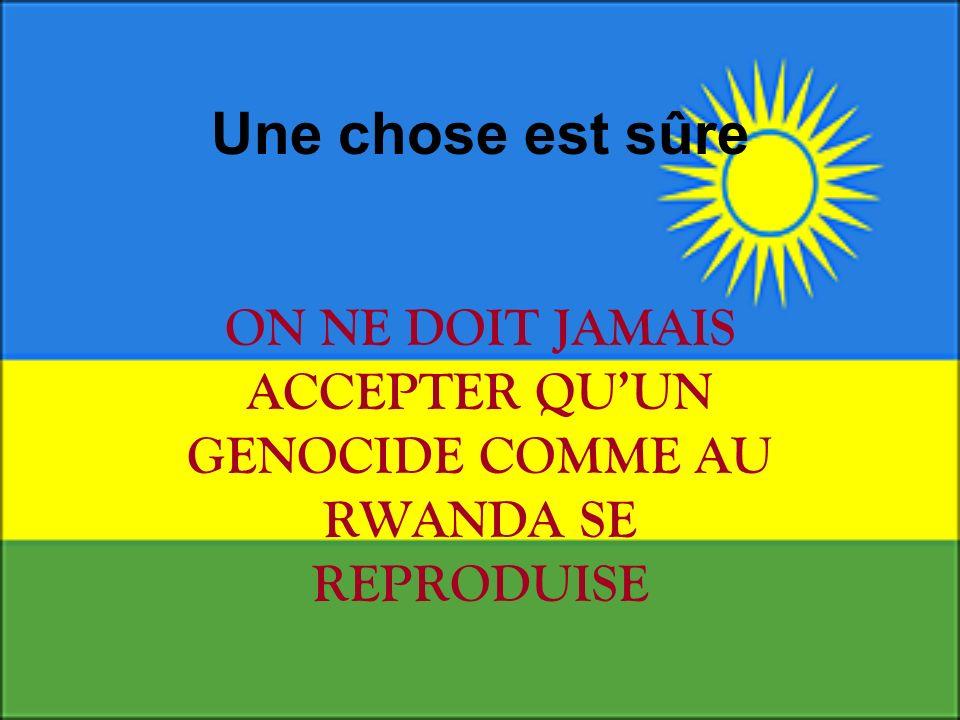 Une chose est sûre ON NE DOIT JAMAIS ACCEPTER QUUN GENOCIDE COMME AU RWANDA SE REPRODUISE