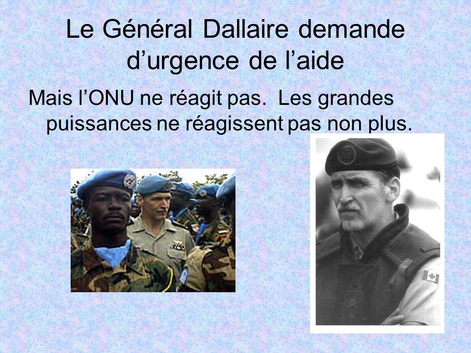 Le Général Dallaire demande durgence de laide Mais lONU ne réagit pas. Les grandes puissances ne réagissent pas non plus.