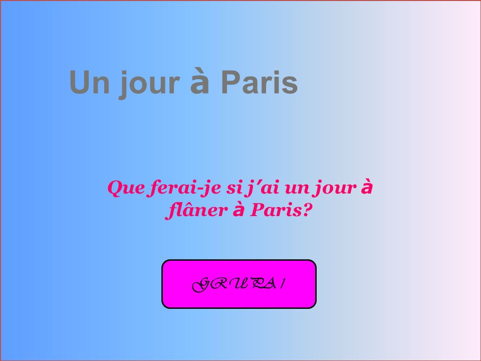 Un jour à Paris Que ferai-je si j ai un jour à flâner à Paris? GRUPA 1