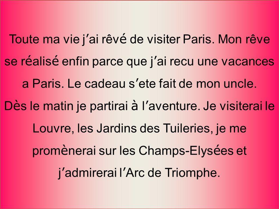 Toute ma vie j ai rêv é de visiter Paris. Mon rêve se r é alis é enfin parce que j ai recu une vacances a Paris. Le cadeau s ete fait de mon uncle. D