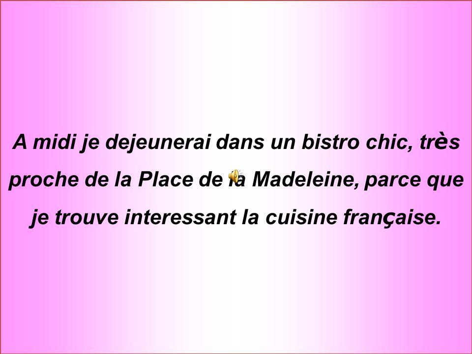 A midi je dejeunerai dans un bistro chic, tr è s proche de la Place de la Madeleine, parce que je trouve interessant la cuisine fran ç aise.