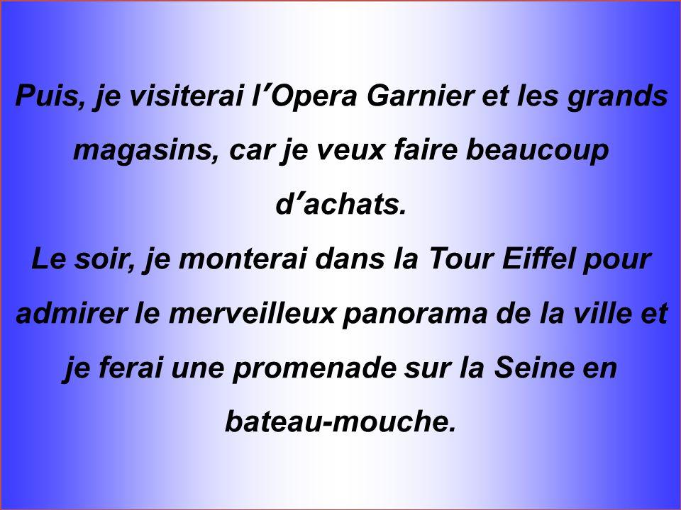 Puis, je visiterai l Opera Garnier et les grands magasins, car je veux faire beaucoup d achats. Le soir, je monterai dans la Tour Eiffel pour admirer