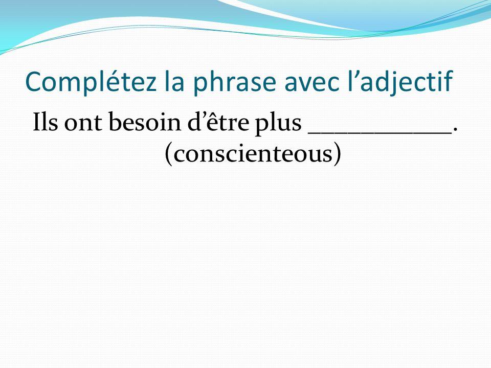 Complétez la phrase avec ladjectif Ils ont besoin dêtre plus ___________. (conscienteous)