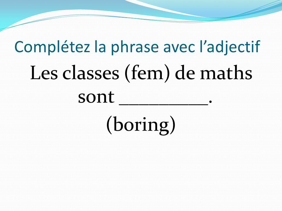 Complétez la phrase avec ladjectif Les classes (fem) de maths sont _________. (boring)