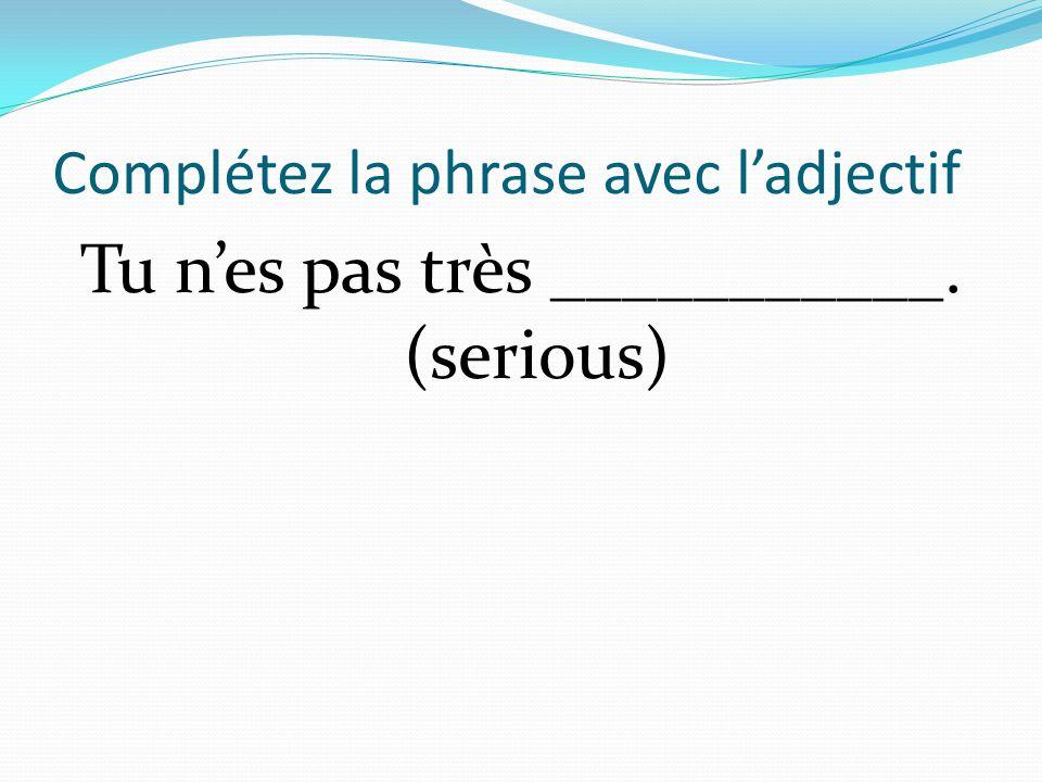 Complétez la phrase avec ladjectif Tu nes pas très ___________. (serious)