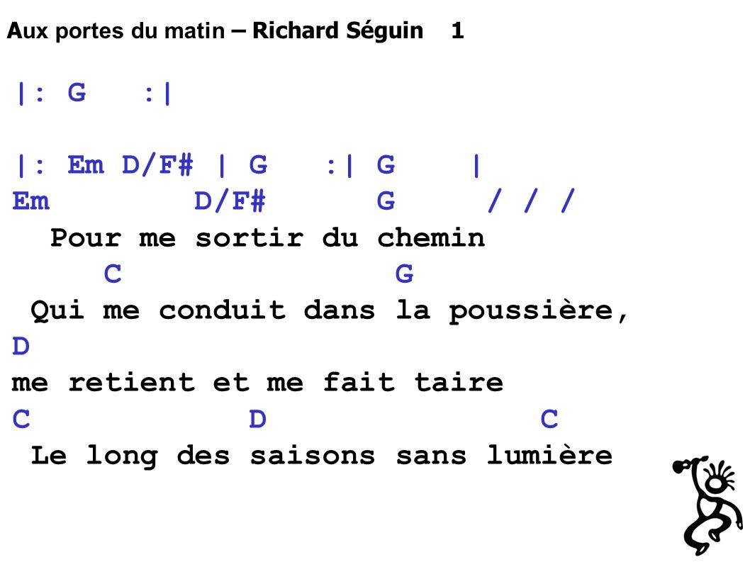 |: G :| |: Em D/F# | G :| G | Em D/F# G / / / Pour me sortir du chemin C G Qui me conduit dans la poussière, D me retient et me fait taire C D C Le long des saisons sans lumière A ux portes du matin – Richard Séguin 1