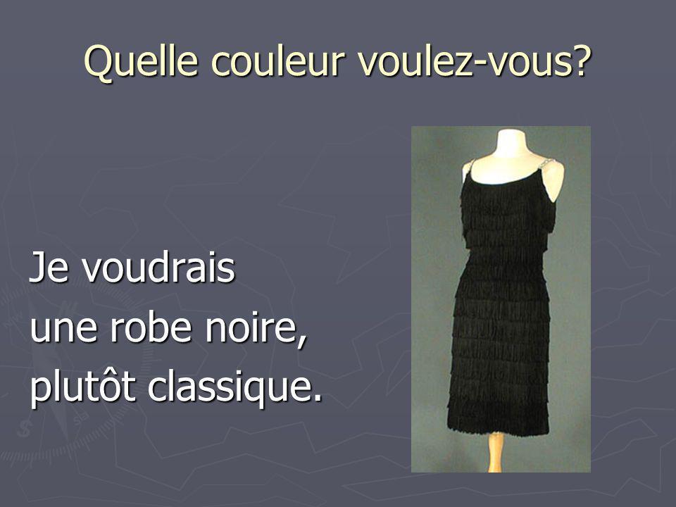 Quelle couleur voulez-vous? Je voudrais une robe noire, plutôt classique.