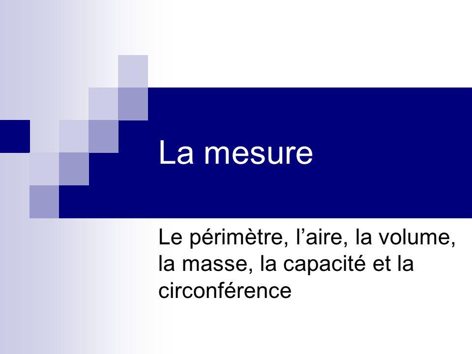 La mesure Le périmètre, laire, la volume, la masse, la capacité et la circonférence