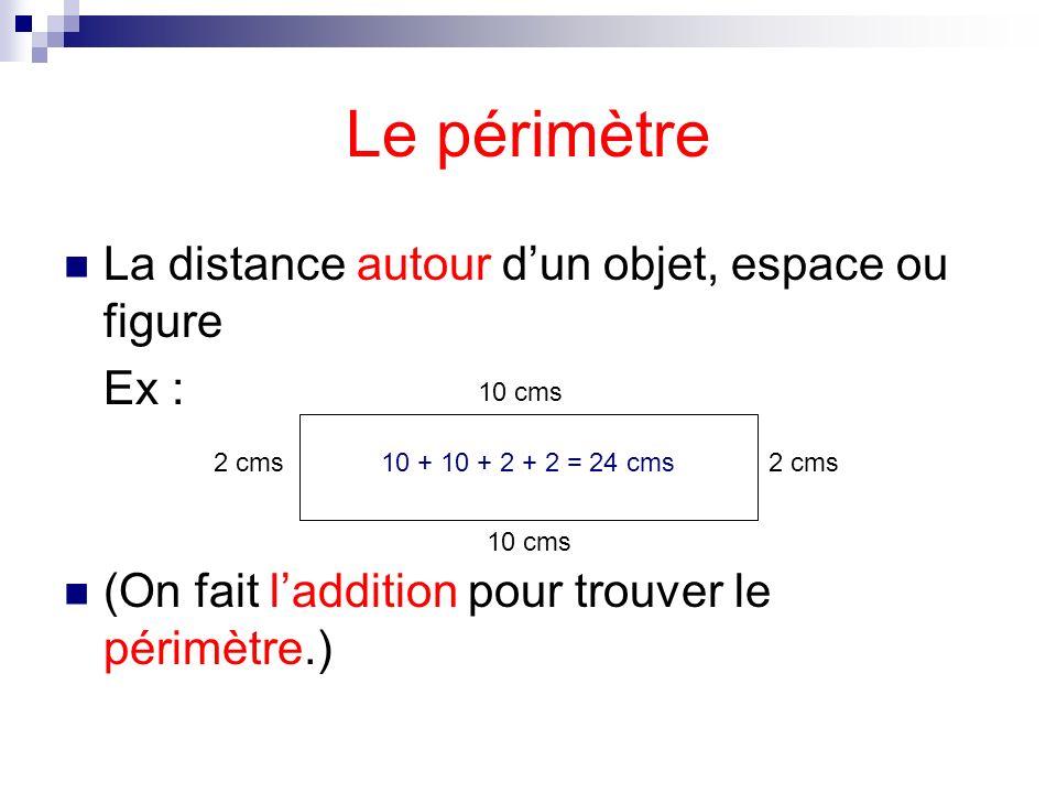Le périmètre La distance autour dun objet, espace ou figure Ex : (On fait laddition pour trouver le périmètre.) 10 cms 2 cms 10 cms 2 cms10 + 10 + 2 +