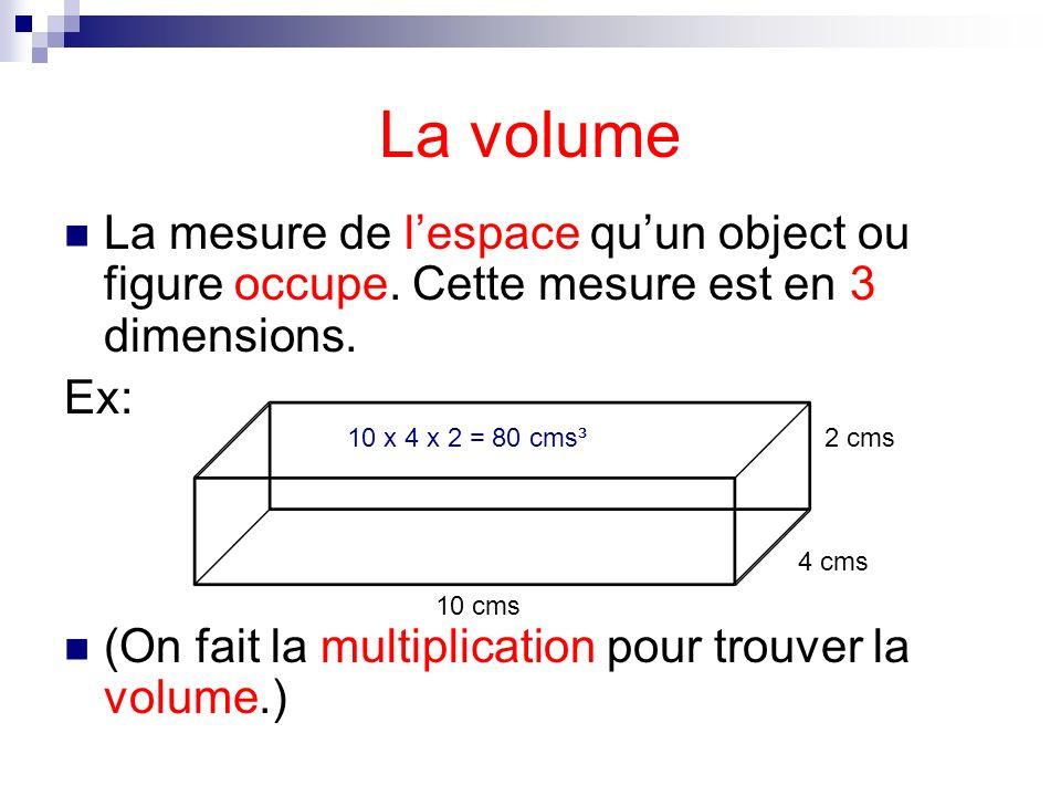 La volume La mesure de lespace quun object ou figure occupe. Cette mesure est en 3 dimensions. Ex: (On fait la multiplication pour trouver la volume.)