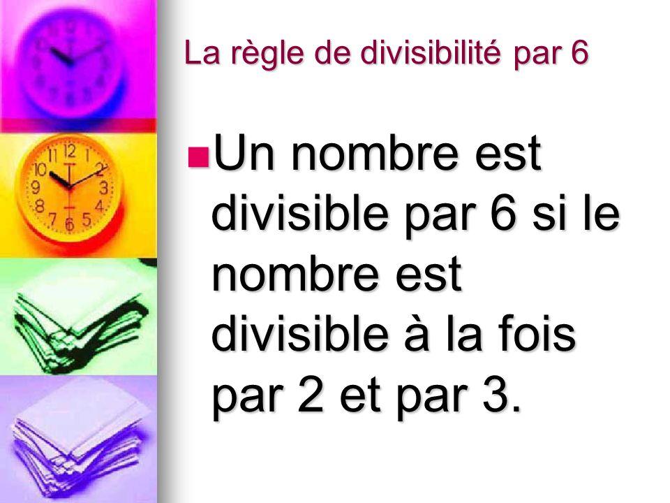 La règle de divisibilité par 6 Un nombre est divisible par 6 si le nombre est divisible à la fois par 2 et par 3. Un nombre est divisible par 6 si le