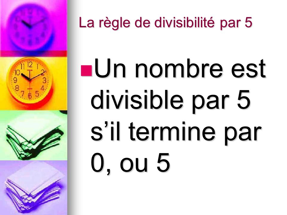 La règle de divisibilité par 5 Un nombre est divisible par 5 sil termine par 0, ou 5 Un nombre est divisible par 5 sil termine par 0, ou 5