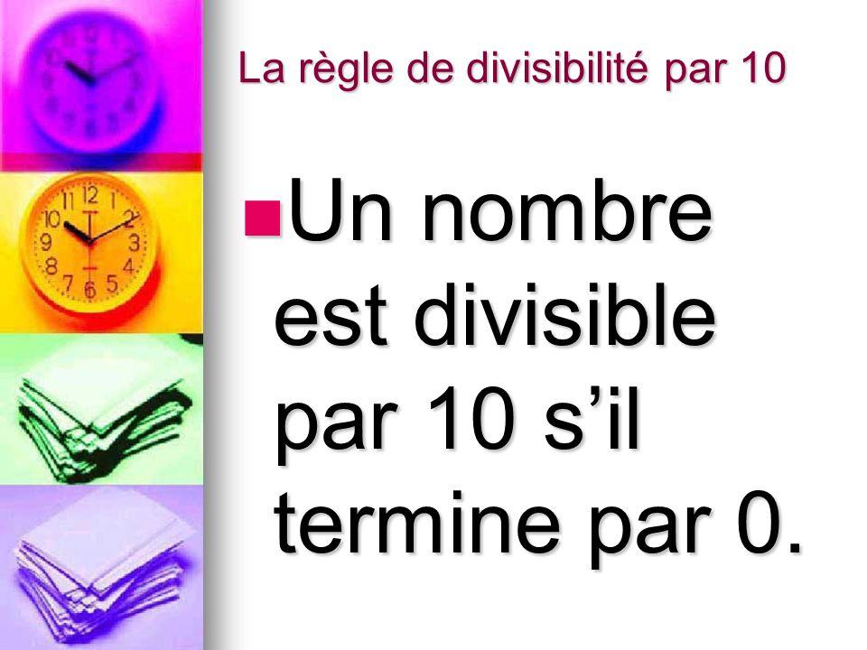 La règle de divisibilité par 10 Un nombre est divisible par 10 sil termine par 0. Un nombre est divisible par 10 sil termine par 0.