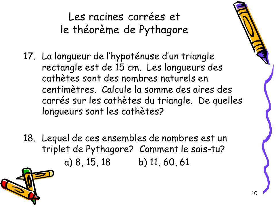 10 Les racines carrées et le théorème de Pythagore 17.La longueur de lhypoténuse dun triangle rectangle est de 15 cm. Les longueurs des cathètes sont