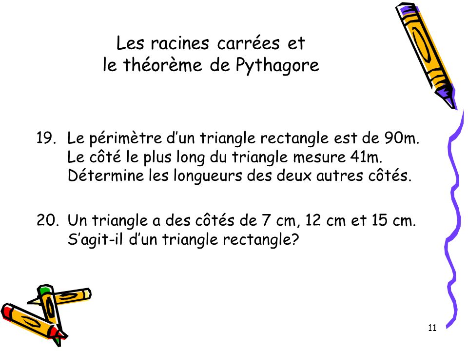 11 Les racines carrées et le théorème de Pythagore 19.Le périmètre dun triangle rectangle est de 90m. Le côté le plus long du triangle mesure 41m. Dét
