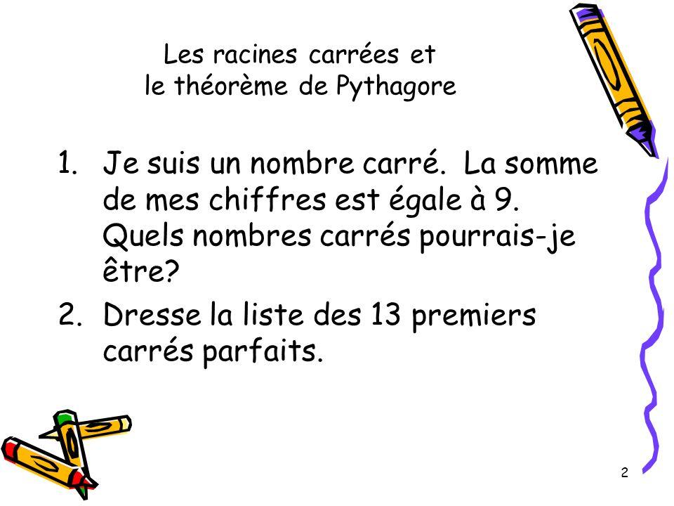 2 Les racines carrées et le théorème de Pythagore 1.Je suis un nombre carré. La somme de mes chiffres est égale à 9. Quels nombres carrés pourrais-je