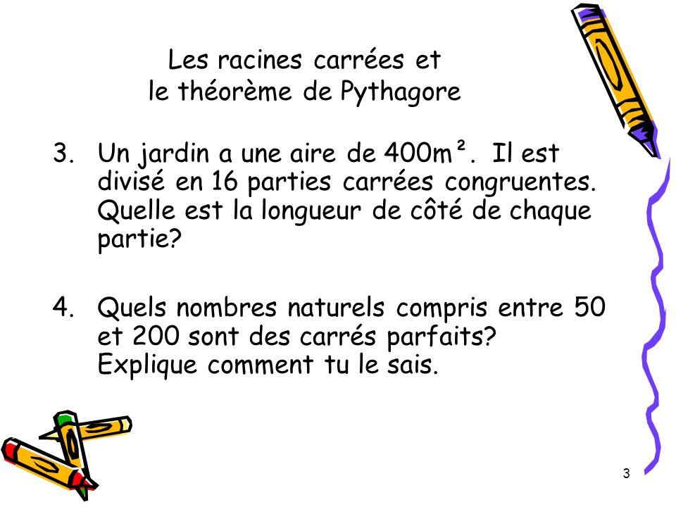 3 Les racines carrées et le théorème de Pythagore 3.Un jardin a une aire de 400m². Il est divisé en 16 parties carrées congruentes. Quelle est la long