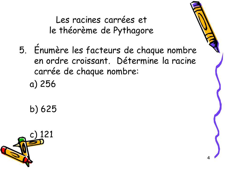 4 Les racines carrées et le théorème de Pythagore 5.Énumère les facteurs de chaque nombre en ordre croissant. Détermine la racine carrée de chaque nom