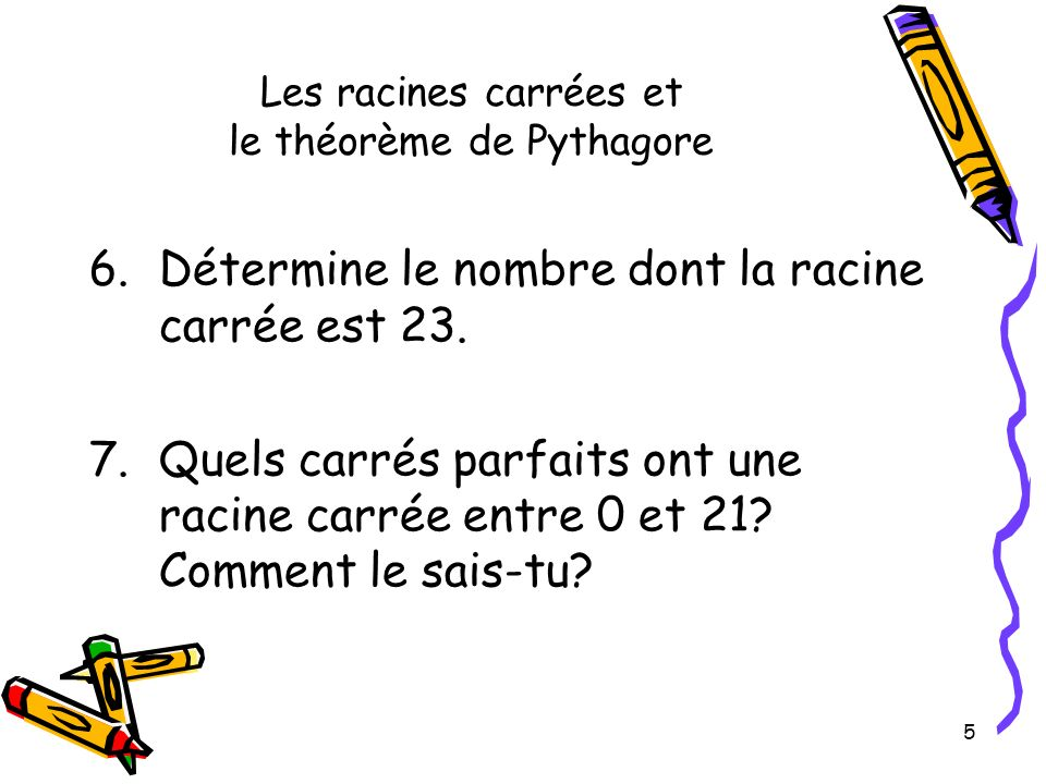 5 Les racines carrées et le théorème de Pythagore 6.Détermine le nombre dont la racine carrée est 23. 7.Quels carrés parfaits ont une racine carrée en