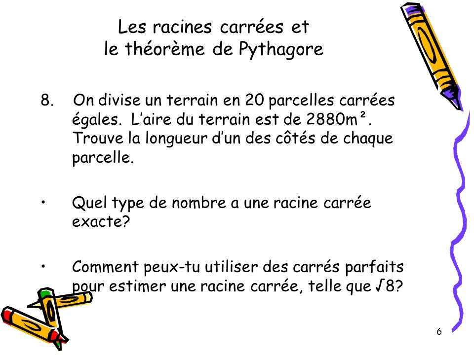 6 Les racines carrées et le théorème de Pythagore 8. On divise un terrain en 20 parcelles carrées égales. Laire du terrain est de 2880m². Trouve la lo