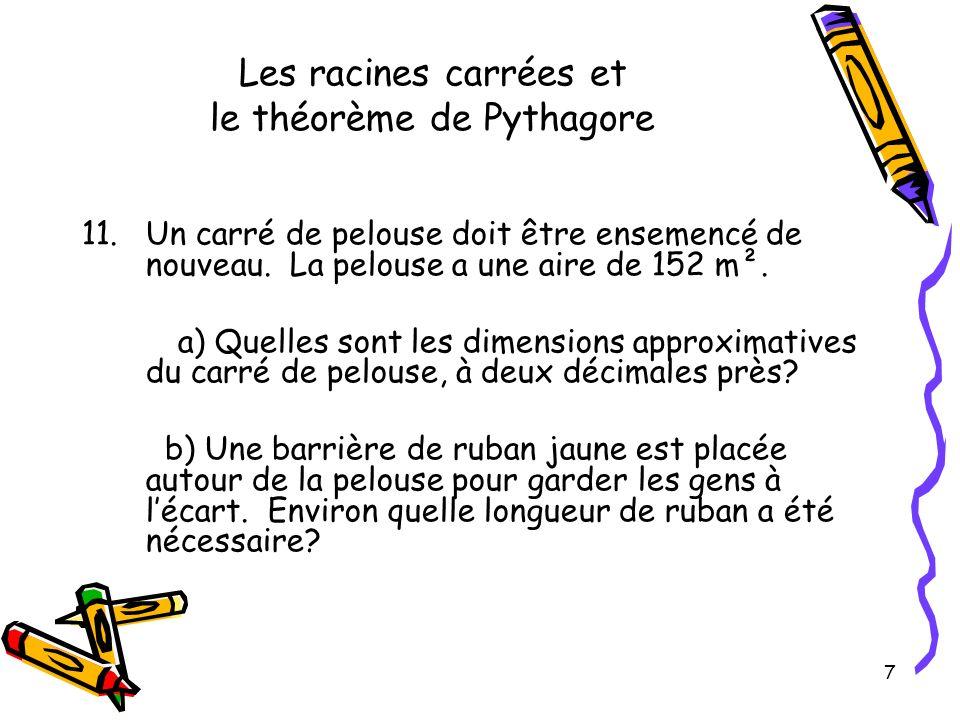 7 Les racines carrées et le théorème de Pythagore 11.Un carré de pelouse doit être ensemencé de nouveau. La pelouse a une aire de 152 m². a) Quelles s