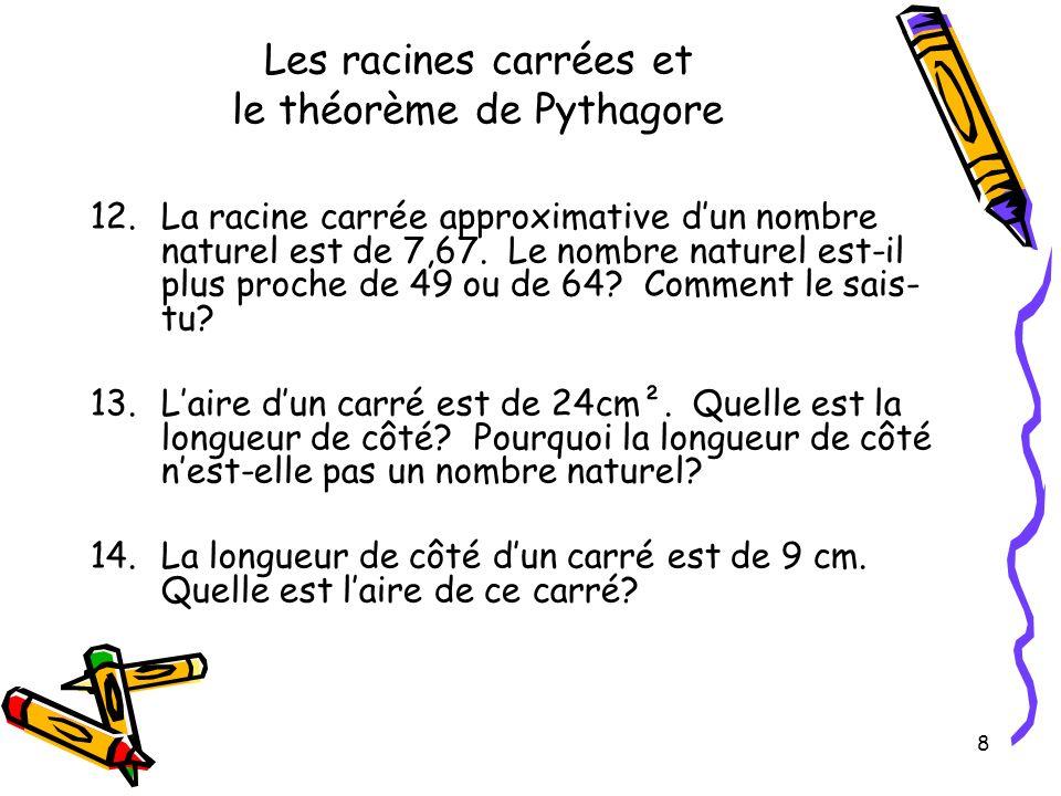 8 Les racines carrées et le théorème de Pythagore 12.La racine carrée approximative dun nombre naturel est de 7,67. Le nombre naturel est-il plus proc