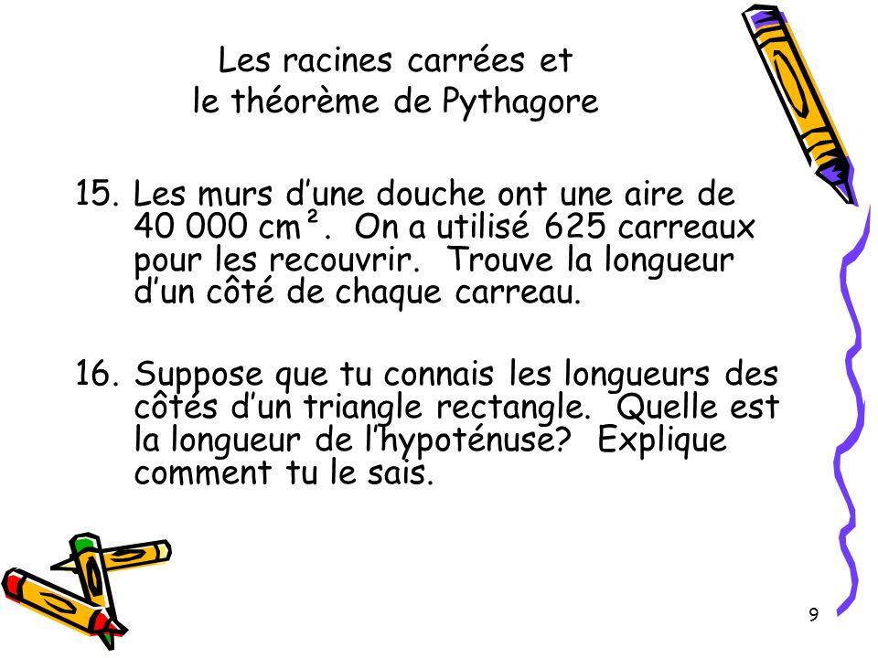 9 Les racines carrées et le théorème de Pythagore 15.Les murs dune douche ont une aire de 40 000 cm². On a utilisé 625 carreaux pour les recouvrir. Tr