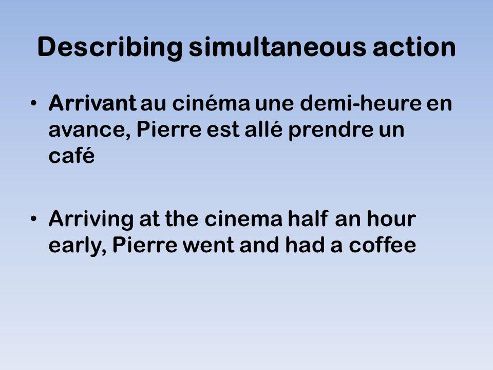 Describing simultaneous action Arrivant au cinéma une demi-heure en avance, Pierre est allé prendre un café Arriving at the cinema half an hour early, Pierre went and had a coffee