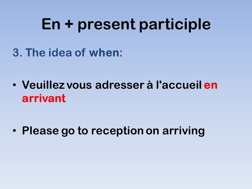 En + present participle 3. The idea of when: Veuillez vous adresser à l'accueil en arrivant Please go to reception on arriving