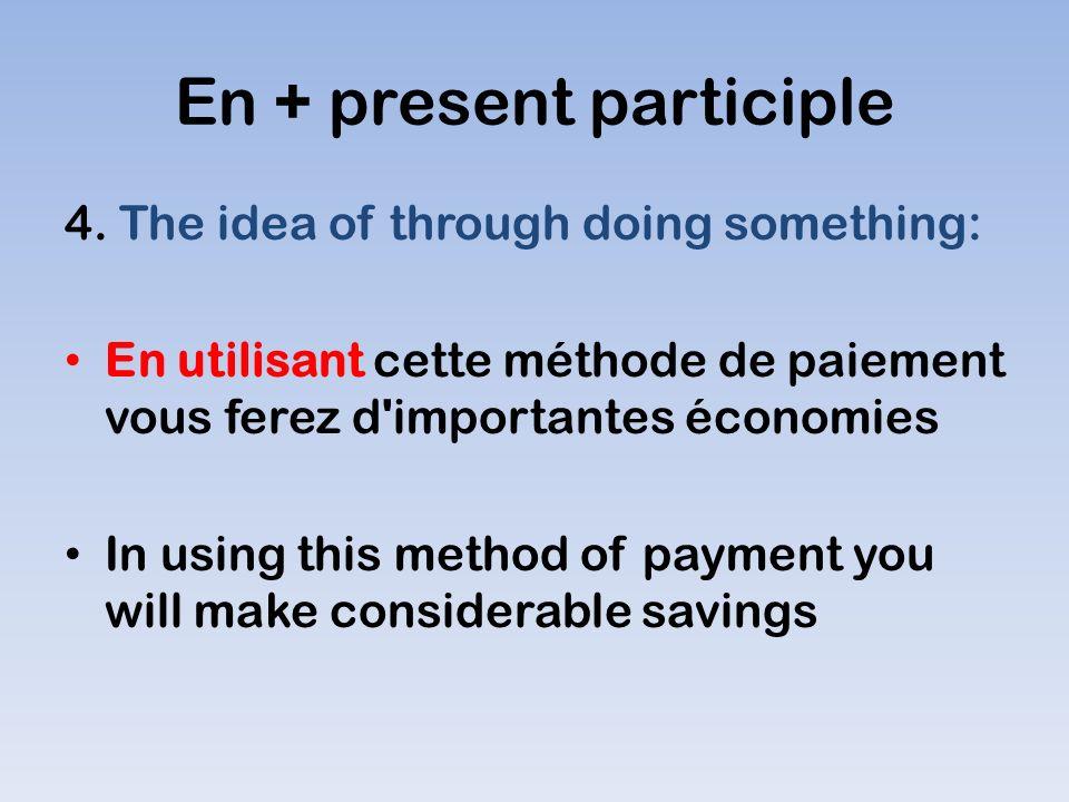 En + present participle 4. The idea of through doing something: En utilisant cette méthode de paiement vous ferez d'importantes économies In using thi