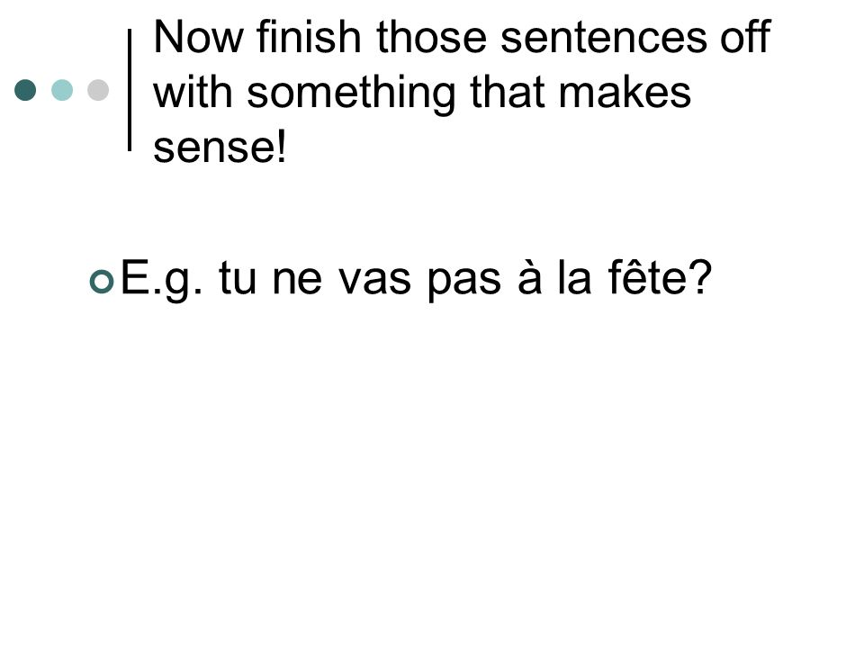 Now finish those sentences off with something that makes sense! E.g. tu ne vas pas à la fête?