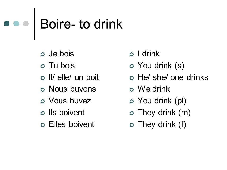 Boire- to drink Je bois Tu bois Il/ elle/ on boit Nous buvons Vous buvez Ils boivent Elles boivent I drink You drink (s) He/ she/ one drinks We drink