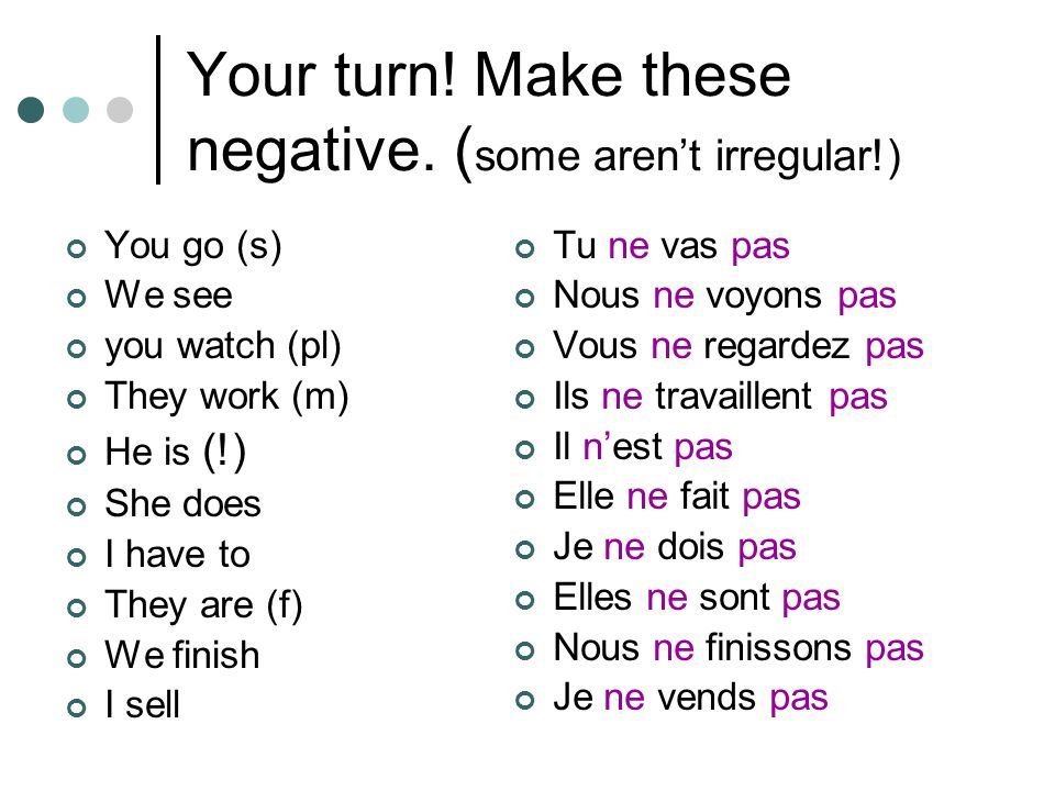 Your turn! Make these negative. ( some arent irregular!) You go (s) We see you watch (pl) They work (m) He is (!) She does I have to They are (f) We f