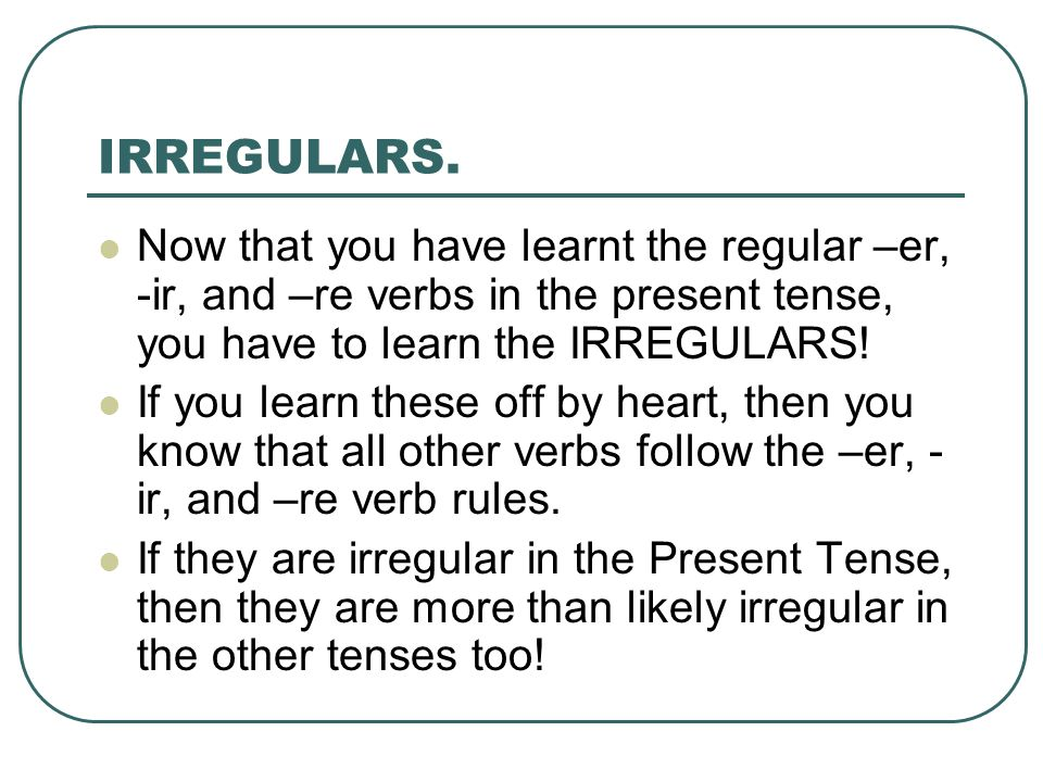 Now that you have learnt the regular –er, -ir, and –re verbs in the present tense, you have to learn the IRREGULARS! If you learn these off by heart,