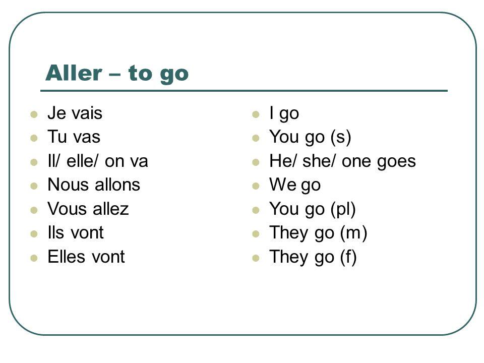 Aller – to go Je vais Tu vas Il/ elle/ on va Nous allons Vous allez Ils vont Elles vont I go You go (s) He/ she/ one goes We go You go (pl) They go (m