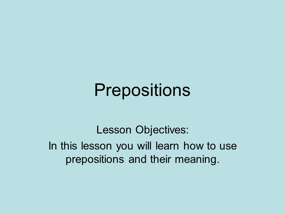Prepositions Lesson Objectives: In this lesson you will learn how to use prepositions and their meaning.