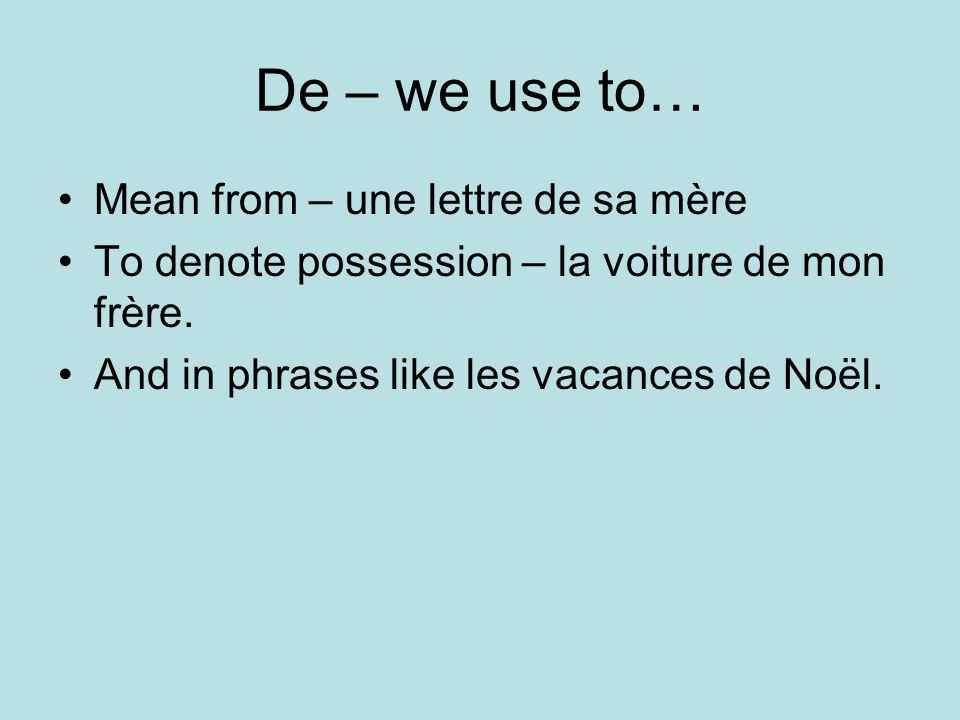 De – we use to… Mean from – une lettre de sa mère To denote possession – la voiture de mon frère.
