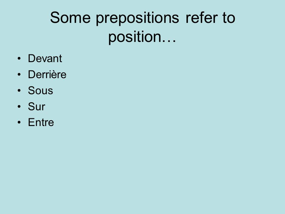Some prepositions refer to position… Devant Derrière Sous Sur Entre