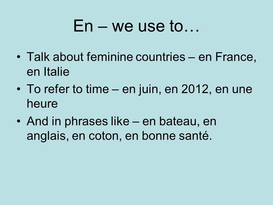 En – we use to… Talk about feminine countries – en France, en Italie To refer to time – en juin, en 2012, en une heure And in phrases like – en bateau, en anglais, en coton, en bonne santé.