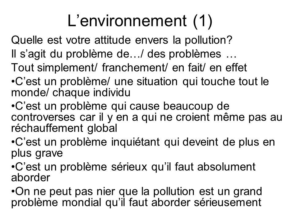 Lenvironnement (1) Quelle est votre attitude envers la pollution? Il sagit du problème de…/ des problèmes … Tout simplement/ franchement/ en fait/ en