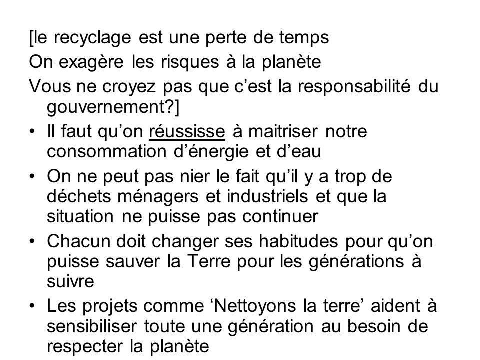 [le recyclage est une perte de temps On exagère les risques à la planète Vous ne croyez pas que cest la responsabilité du gouvernement?] Il faut quon