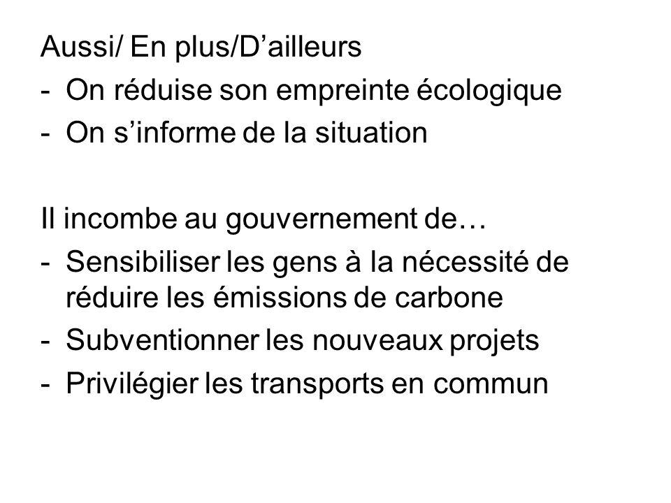 Aussi/ En plus/Dailleurs -On réduise son empreinte écologique -On sinforme de la situation Il incombe au gouvernement de… -Sensibiliser les gens à la