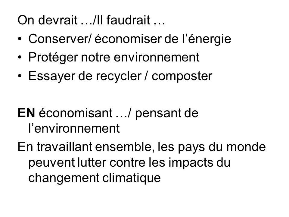 On devrait …/Il faudrait … Conserver/ économiser de lénergie Protéger notre environnement Essayer de recycler / composter EN économisant …/ pensant de