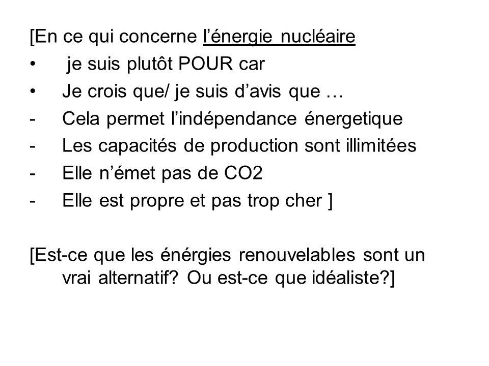 [En ce qui concerne lénergie nucléaire je suis plutôt POUR car Je crois que/ je suis davis que … -Cela permet lindépendance énergetique -Les capacités